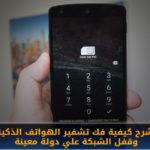 شرح كيفية فك تشفير الهواتف الذكية وإلغاء قفل شريحة الإتصال