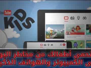 كيف تحمى أطفالك من مخاطر اليوتيوب على الكمبيوتر والهواتف الذكية