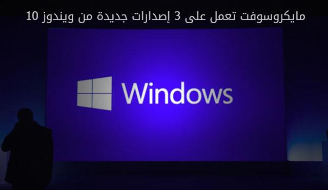 مايكروسوفت تعمل على 3 إصدارات جديدة من ويندوز 10