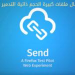 متصفح فايرفوكس يطلق ميزة إرسال ملفات كبيرة الحجم 1GB ذاتية التدمير مجاناً Self-Destructing