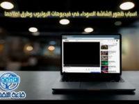 اسباب ظهور الشاشة السوداء في فيديوهات اليوتيوب وطرق اصلاحها